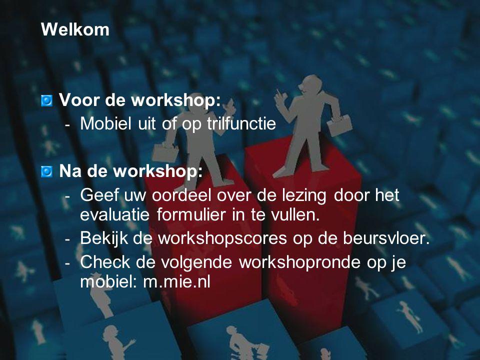 Welkom Voor de workshop: - Mobiel uit of op trilfunctie Na de workshop: - Geef uw oordeel over de lezing door het evaluatie formulier in te vullen. -