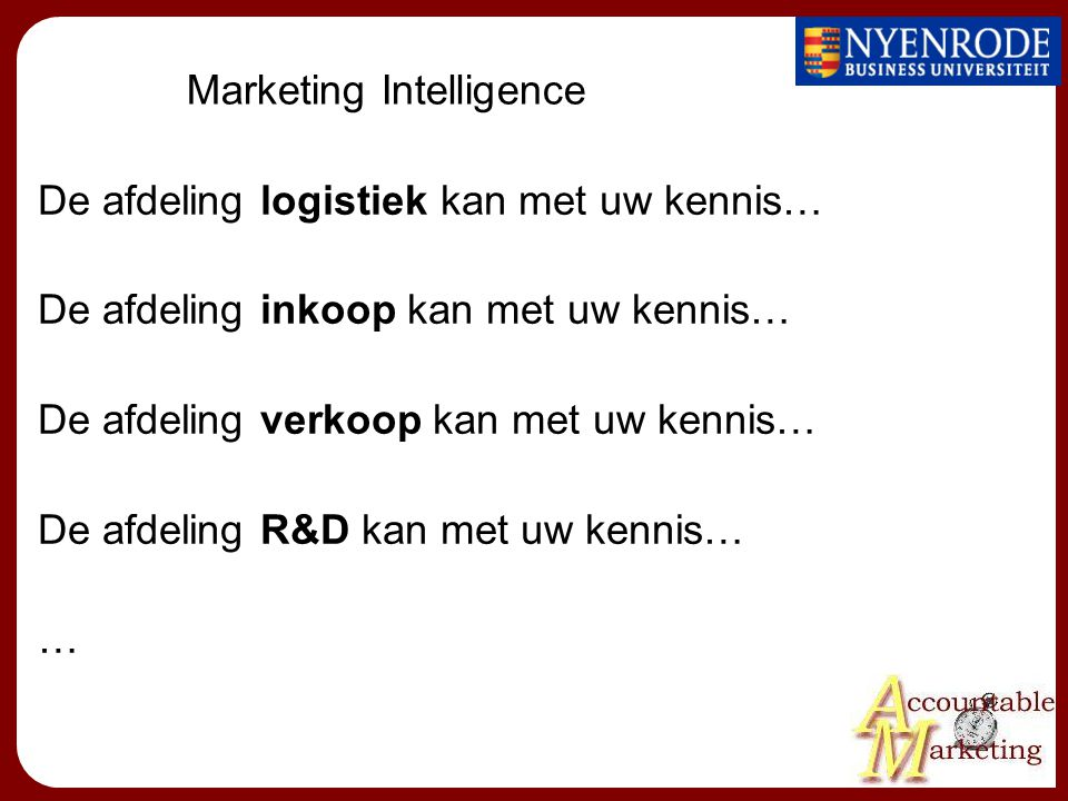 Marketing Intelligence De afdeling logistiek kan met uw kennis… De afdeling inkoop kan met uw kennis… De afdeling verkoop kan met uw kennis… De afdeling R&D kan met uw kennis… …