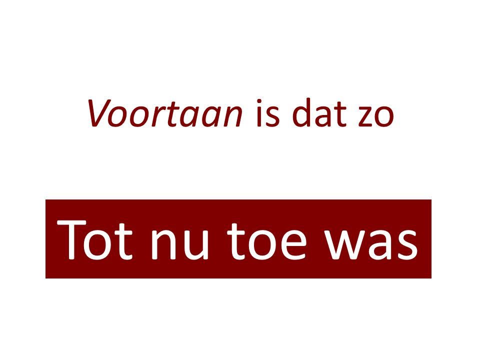 Voortaan is dat zo Tot nu toe was
