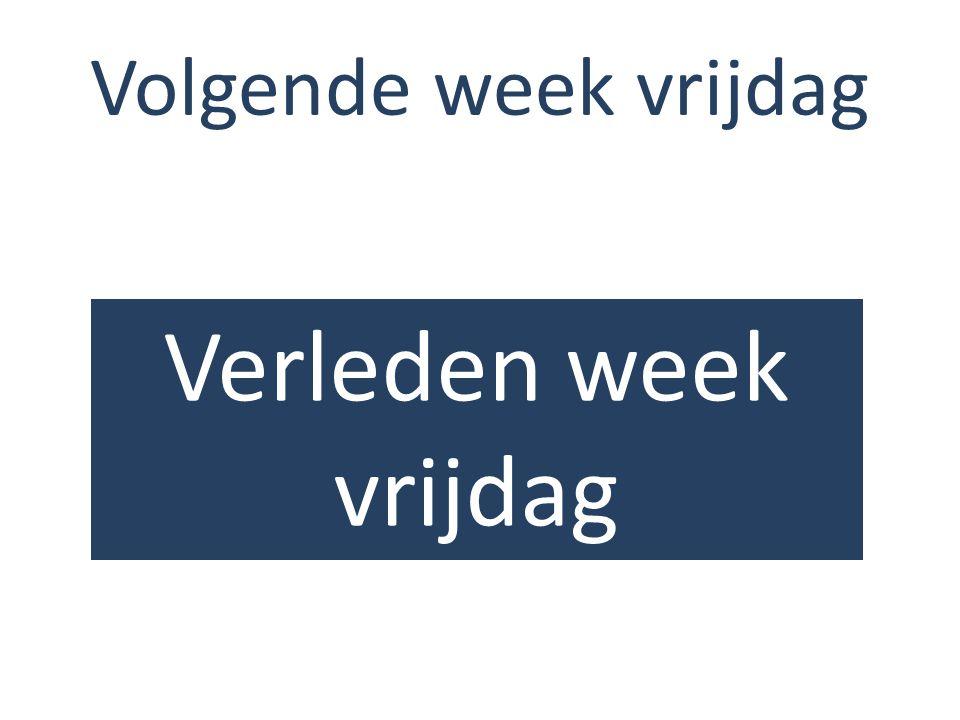 Volgende week vrijdag Verleden week vrijdag