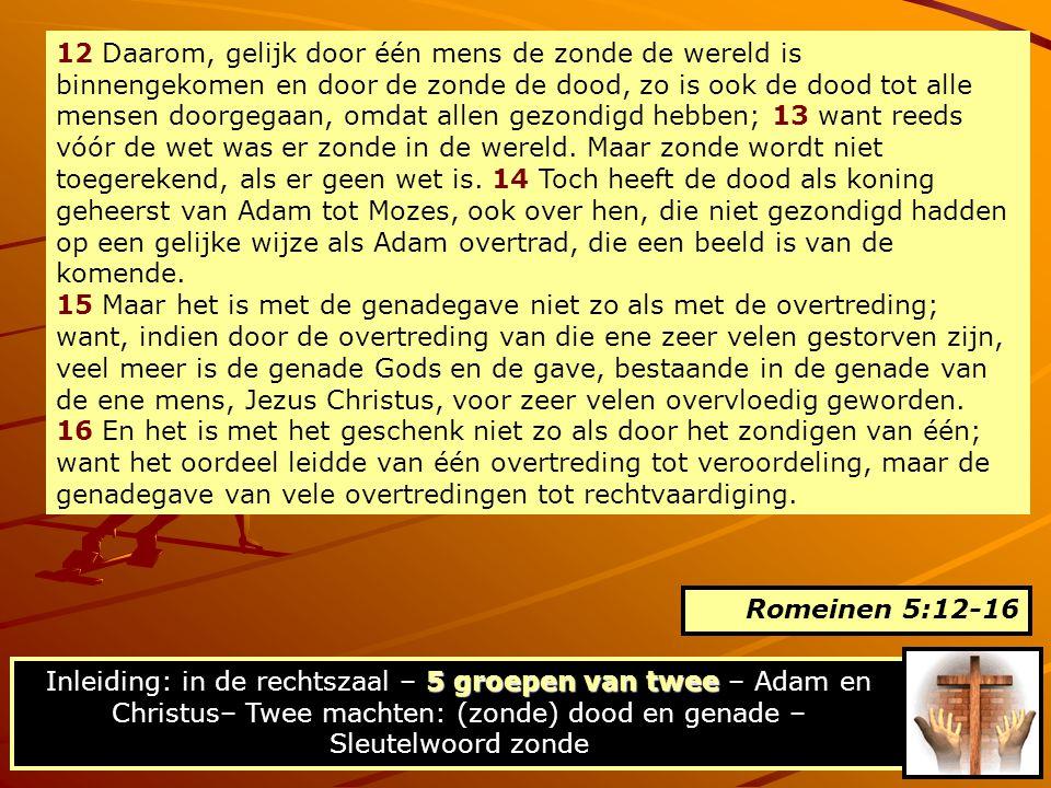 12 Daarom, gelijk door één mens de zonde de wereld is binnengekomen en door de zonde de dood, zo is ook de dood tot alle mensen doorgegaan, omdat alle