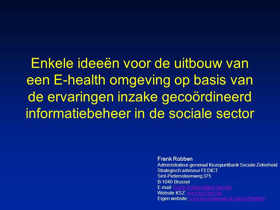 Enkele ideeën voor de uitbouw van een E-health omgeving op basis van de ervaringen inzake gecoördineerd informatiebeheer in de sociale sector Frank Robben Administrateur-generaal Kruispuntbank Sociale Zekerheid Strategisch adviseur FEDICT Sint-Pieterssteenweg 375 B-1040 Brussel E-mail: Frank.Robben@ksz.fgov.beFrank.Robben@ksz.fgov.be Website KSZ: www.ksz.fgov.bewww.ksz.fgov.be Eigen website: www.law.kuleuven.ac.be/icri/frobbenwww.law.kuleuven.ac.be/icri/frobben