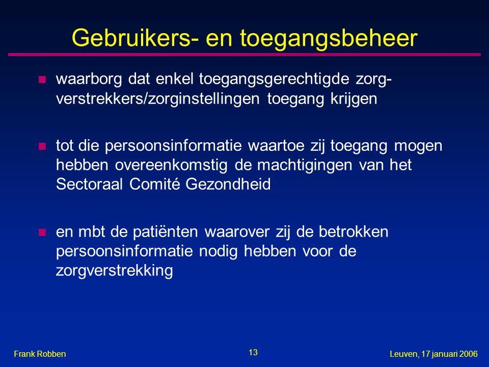 13 Leuven, 17 januari 2006Frank Robben Gebruikers- en toegangsbeheer n waarborg dat enkel toegangsgerechtigde zorg- verstrekkers/zorginstellingen toegang krijgen n tot die persoonsinformatie waartoe zij toegang mogen hebben overeenkomstig de machtigingen van het Sectoraal Comité Gezondheid n en mbt de patiënten waarover zij de betrokken persoonsinformatie nodig hebben voor de zorgverstrekking