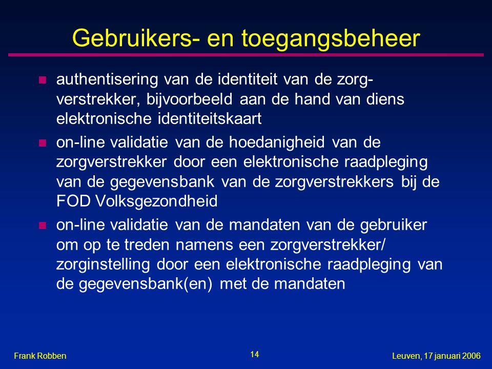 14 Leuven, 17 januari 2006Frank Robben Gebruikers- en toegangsbeheer n authentisering van de identiteit van de zorg- verstrekker, bijvoorbeeld aan de hand van diens elektronische identiteitskaart n on-line validatie van de hoedanigheid van de zorgverstrekker door een elektronische raadpleging van de gegevensbank van de zorgverstrekkers bij de FOD Volksgezondheid n on-line validatie van de mandaten van de gebruiker om op te treden namens een zorgverstrekker/ zorginstelling door een elektronische raadpleging van de gegevensbank(en) met de mandaten