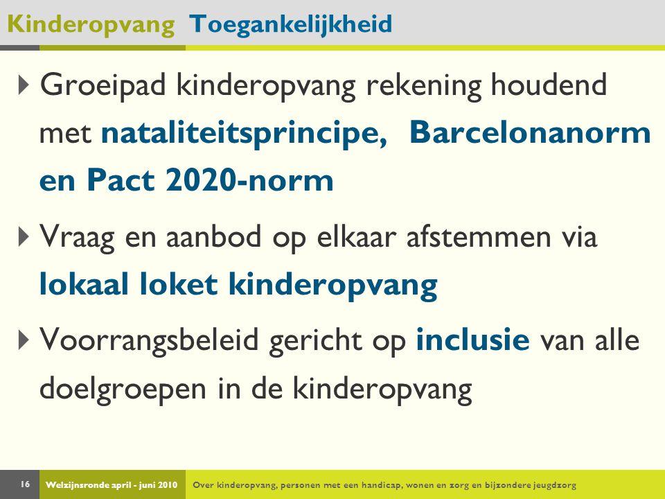 Welzijnsronde april - juni 2010Over kinderopvang, personen met een handicap, wonen en zorg en bijzondere jeugdzorg 16 Kinderopvang Toegankelijkheid  Groeipad kinderopvang rekening houdend met nataliteitsprincipe, Barcelonanorm en Pact 2020-norm  Vraag en aanbod op elkaar afstemmen via lokaal loket kinderopvang  Voorrangsbeleid gericht op inclusie van alle doelgroepen in de kinderopvang