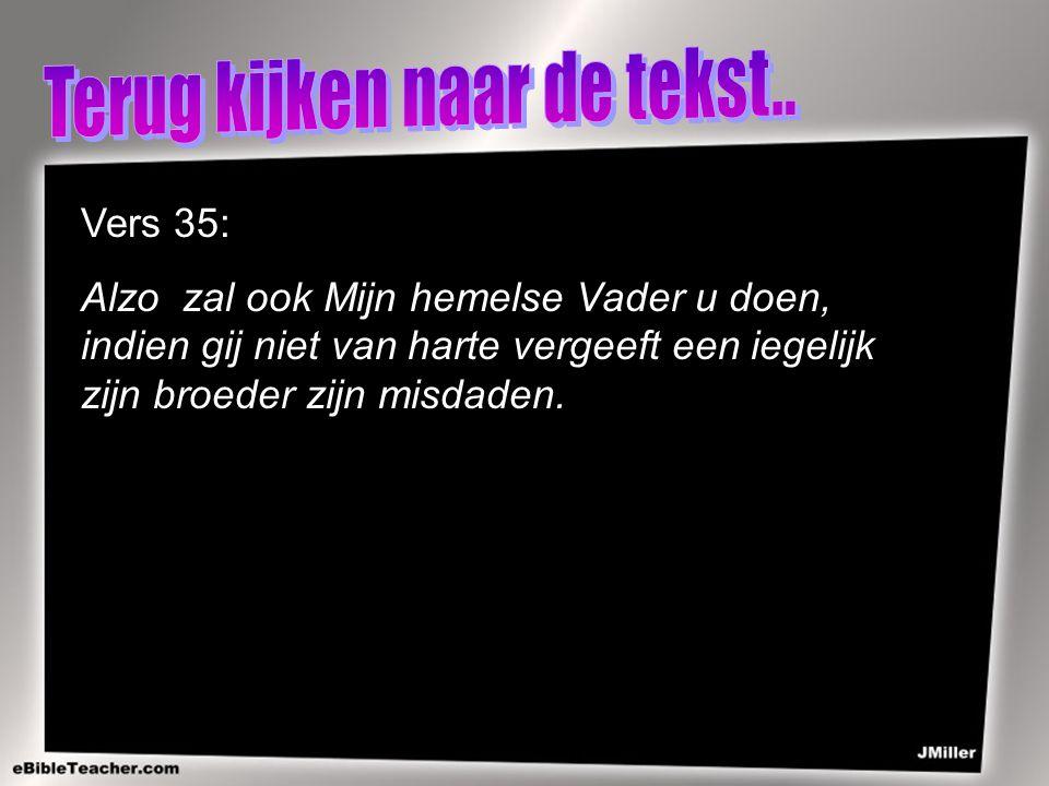 Vers 35: Alzo zal ook Mijn hemelse Vader u doen, indien gij niet van harte vergeeft een iegelijk zijn broeder zijn misdaden.