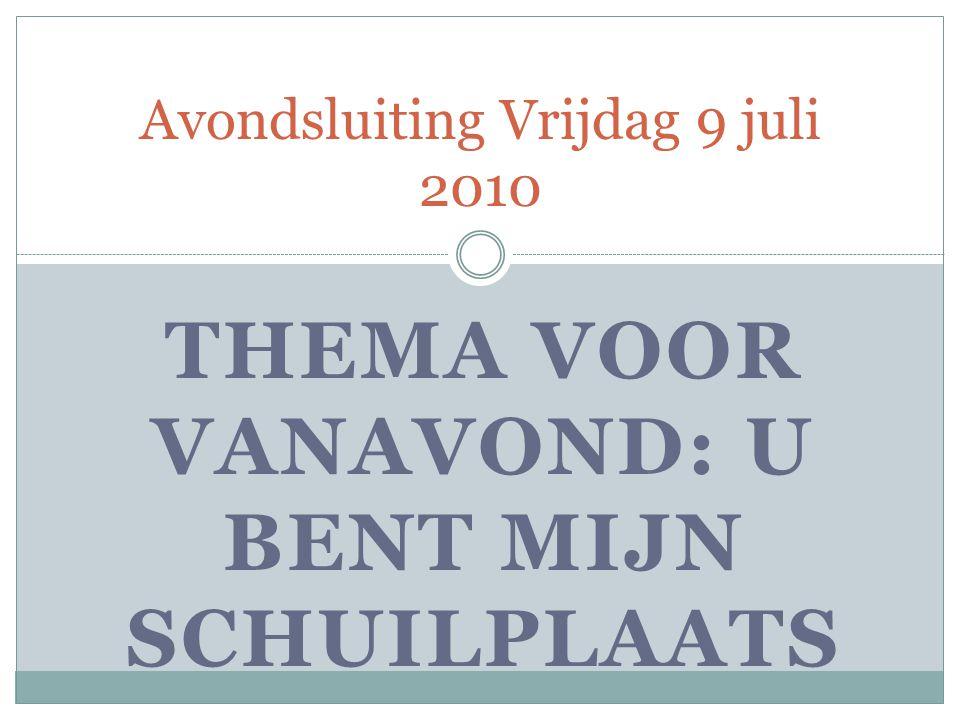 THEMA VOOR VANAVOND: U BENT MIJN SCHUILPLAATS Avondsluiting Vrijdag 9 juli 2010