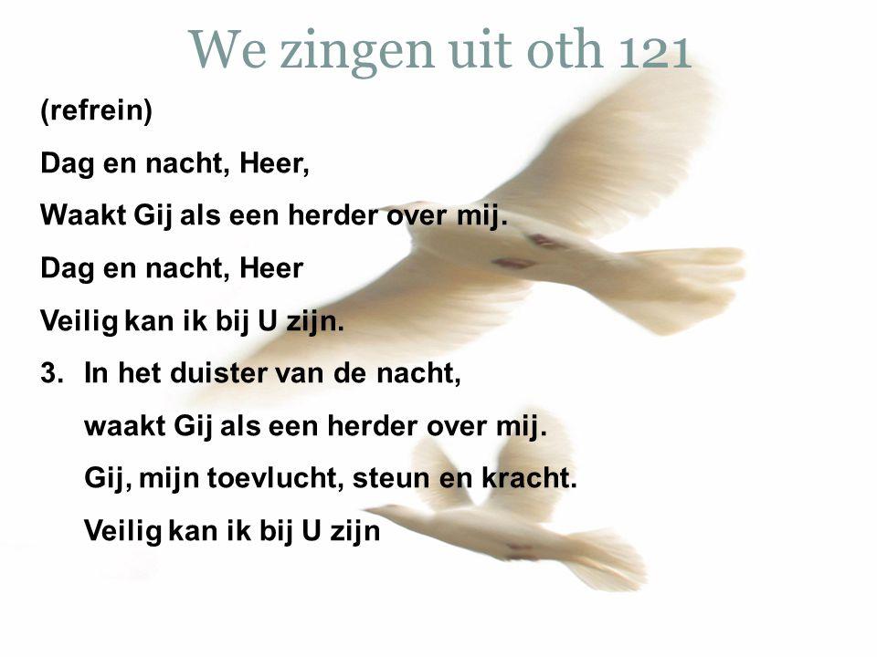 We zingen uit oth 121 (refrein) Dag en nacht, Heer, Waakt Gij als een herder over mij. Dag en nacht, Heer Veilig kan ik bij U zijn. 3. In het duister