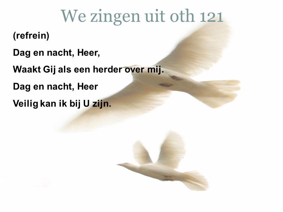 We zingen uit oth 121 (refrein) Dag en nacht, Heer, Waakt Gij als een herder over mij. Dag en nacht, Heer Veilig kan ik bij U zijn.
