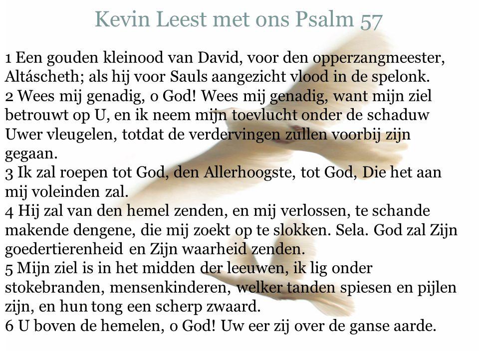Kevin Leest met ons Psalm 57 1 Een gouden kleinood van David, voor den opperzangmeester, Altáscheth; als hij voor Sauls aangezicht vlood in de spelonk