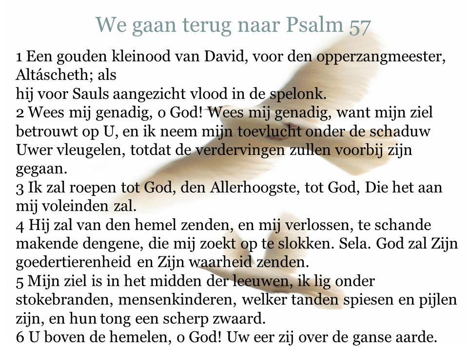 We gaan terug naar Psalm 57 1 Een gouden kleinood van David, voor den opperzangmeester, Altáscheth; als hij voor Sauls aangezicht vlood in de spelonk.