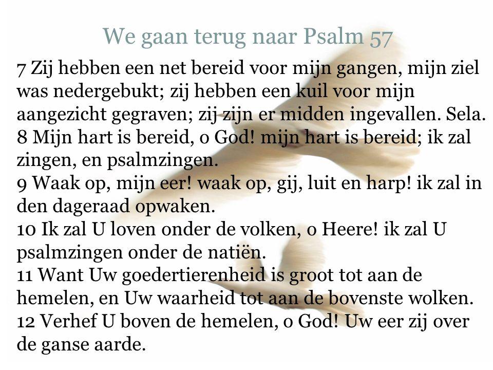We gaan terug naar Psalm 57 7 Zij hebben een net bereid voor mijn gangen, mijn ziel was nedergebukt; zij hebben een kuil voor mijn aangezicht gegraven