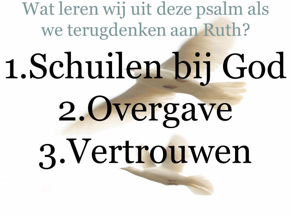 Wat leren wij uit deze psalm als we terugdenken aan Ruth? 1.Schuilen bij God 2.Overgave 3.Vertrouwen