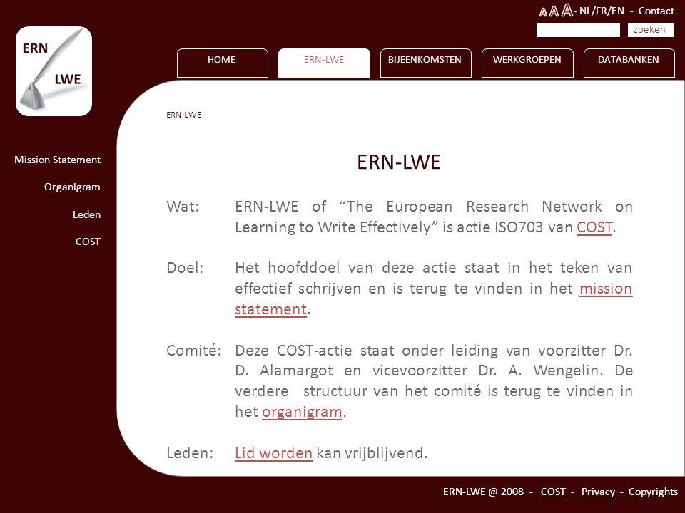 HOME Mission Statement Organigram Leden COST ERN-LWEBIJEENKOMSTENWERKGROEPENDATABANKEN ERN-LWE @ 2008 - COST - Privacy - Copyrights ERN-LWE Wat: ERN-LWE of The European Research Network on Learning to Write Effectively is actie ISO703 van COST.
