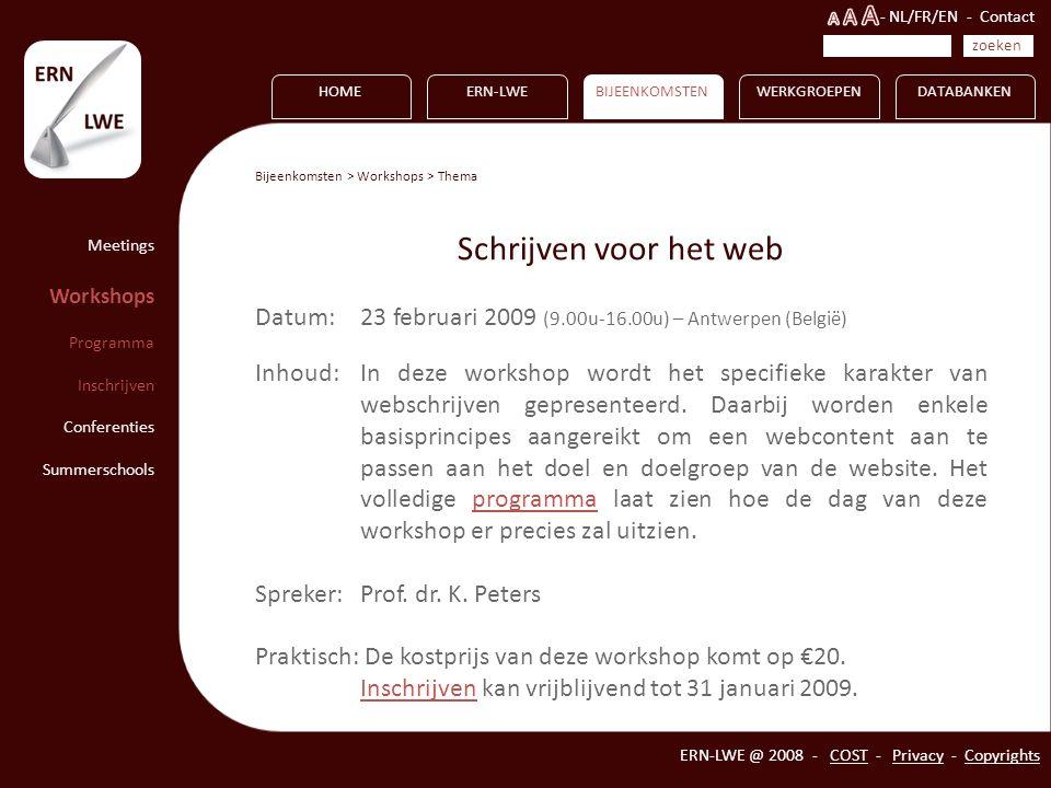 HOMEERN-LWEBIJEENKOMSTENWERKGROEPEN ERN-LWE @ 2008 - COST - Privacy - Copyrights DATABANKEN Meetings Workshops Programma Inschrijven Conferenties Summerschools Bijeenkomsten > Workshops > Thema Schrijven voor het web Datum: 23 februari 2009 (9.00u-16.00u) – Antwerpen (België) Inhoud: In deze workshop wordt het specifieke karakter van webschrijven gepresenteerd.