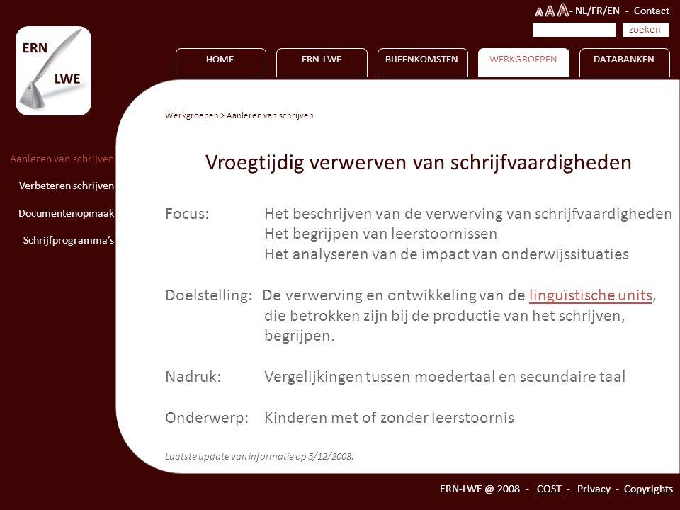 Vormen HOME Aanleren van schrijven Verbeteren schrijven Documentenopmaak Schrijfprogramma's ERN-LWEBIJEENKOMSTENWERKGROEPEN ERN-LWE @ 2008 - COST - Privacy - Copyrights zoeken - NL/FR/EN - Contact DATABANKEN Werkgroepen > Aanleren van schrijven Vroegtijdig verwerven van schrijfvaardigheden Focus: Het beschrijven van de verwerving van schrijfvaardigheden Het begrijpen van leerstoornissen Het analyseren van de impact van onderwijssituaties Doelstelling: De verwerving en ontwikkeling van de linguïstische units, die betrokken zijn bij de productie van het schrijven, begrijpen.