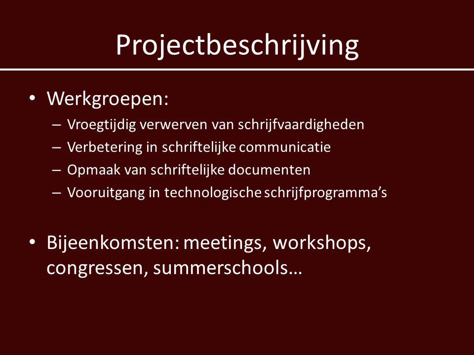 Projectbeschrijving • Werkgroepen: – Vroegtijdig verwerven van schrijfvaardigheden – Verbetering in schriftelijke communicatie – Opmaak van schriftelijke documenten – Vooruitgang in technologische schrijfprogramma's • Bijeenkomsten: meetings, workshops, congressen, summerschools…