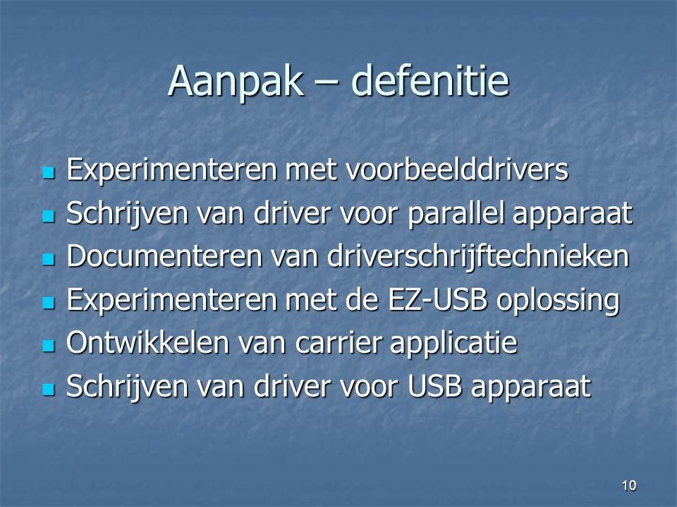 10 Aanpak – defenitie  Experimenteren met voorbeelddrivers  Schrijven van driver voor parallel apparaat  Documenteren van driverschrijftechnieken  Experimenteren met de EZ-USB oplossing  Ontwikkelen van carrier applicatie  Schrijven van driver voor USB apparaat