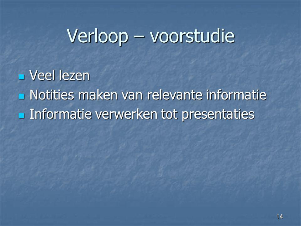 14 Verloop – voorstudie  Veel lezen  Notities maken van relevante informatie  Informatie verwerken tot presentaties