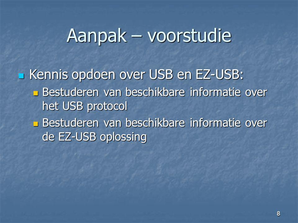 8 Aanpak – voorstudie  Kennis opdoen over USB en EZ-USB:  Bestuderen van beschikbare informatie over het USB protocol  Bestuderen van beschikbare informatie over de EZ-USB oplossing