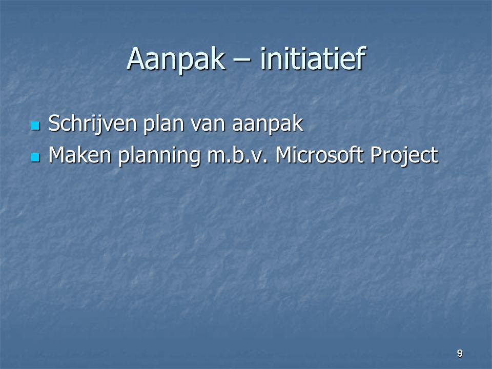 9 Aanpak – initiatief  Schrijven plan van aanpak  Maken planning m.b.v. Microsoft Project