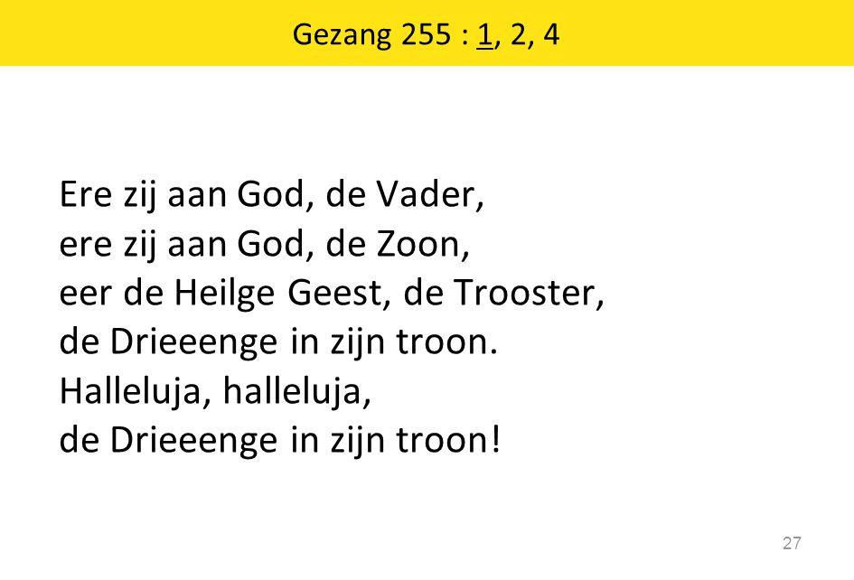 Gezang 255 : 1, 2, 4 27 Ere zij aan God, de Vader, ere zij aan God, de Zoon, eer de Heilge Geest, de Trooster, de Drieeenge in zijn troon. Halleluja,