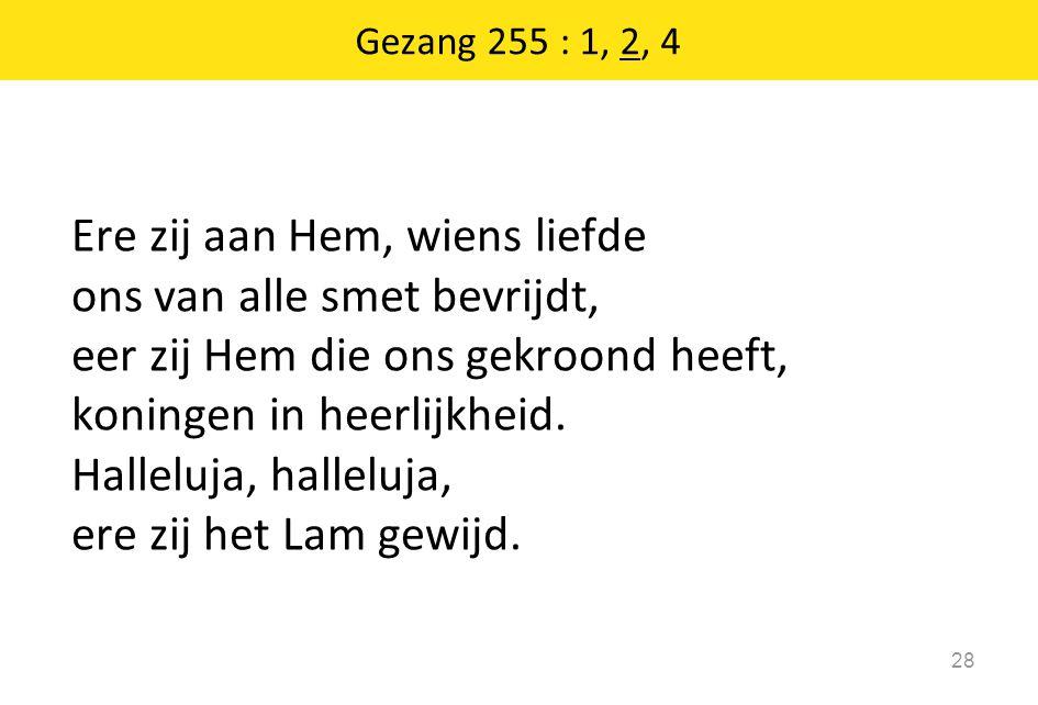 Gezang 255 : 1, 2, 4 28 Ere zij aan Hem, wiens liefde ons van alle smet bevrijdt, eer zij Hem die ons gekroond heeft, koningen in heerlijkheid. Hallel