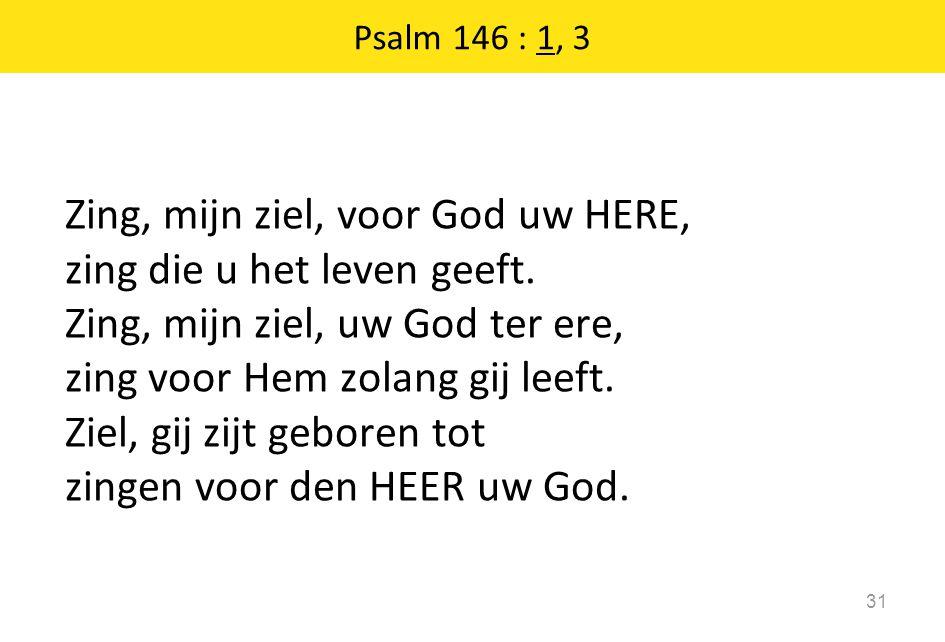 Zing, mijn ziel, voor God uw HERE, zing die u het leven geeft. Zing, mijn ziel, uw God ter ere, zing voor Hem zolang gij leeft. Ziel, gij zijt geboren