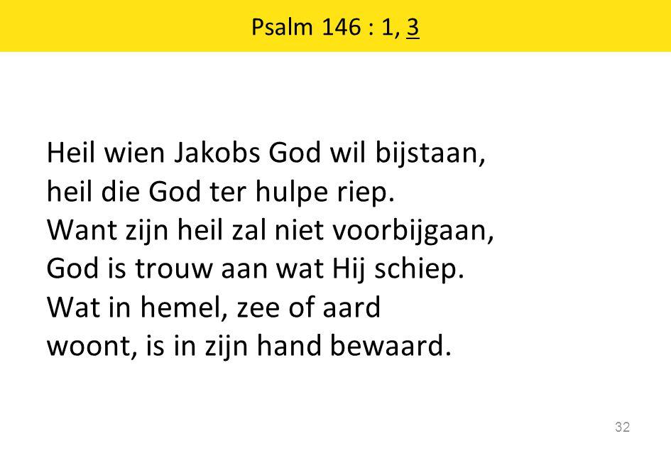 Heil wien Jakobs God wil bijstaan, heil die God ter hulpe riep. Want zijn heil zal niet voorbijgaan, God is trouw aan wat Hij schiep. Wat in hemel, ze