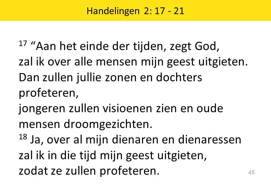 """17 """"Aan het einde der tijden, zegt God, zal ik over alle mensen mijn geest uitgieten. Dan zullen jullie zonen en dochters profeteren, jongeren zullen"""