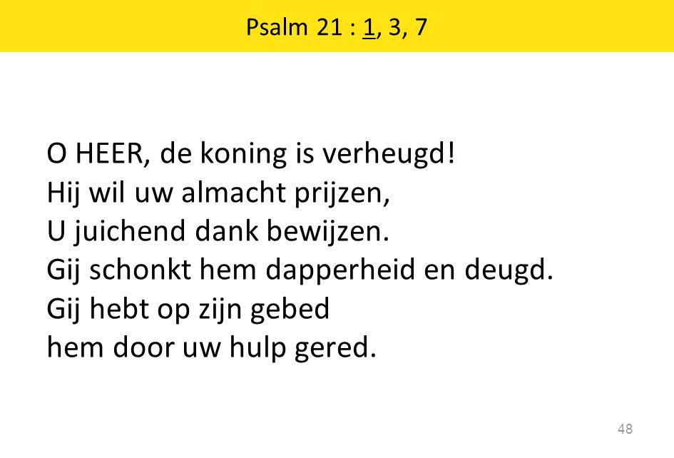 Psalm 21 : 1, 3, 7 48 O HEER, de koning is verheugd! Hij wil uw almacht prijzen, U juichend dank bewijzen. Gij schonkt hem dapperheid en deugd. Gij he