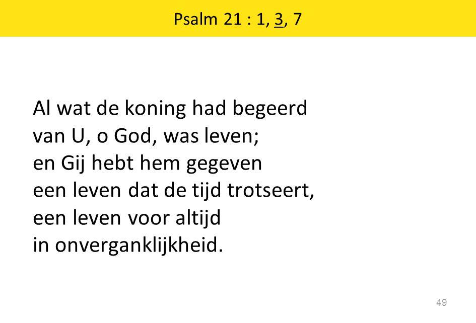 Psalm 21 : 1, 3, 7 49 Al wat de koning had begeerd van U, o God, was leven; en Gij hebt hem gegeven een leven dat de tijd trotseert, een leven voor al
