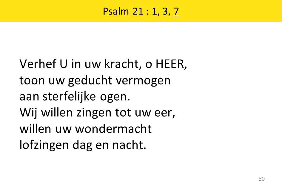 Psalm 21 : 1, 3, 7 50 Verhef U in uw kracht, o HEER, toon uw geducht vermogen aan sterfelijke ogen. Wij willen zingen tot uw eer, willen uw wondermach