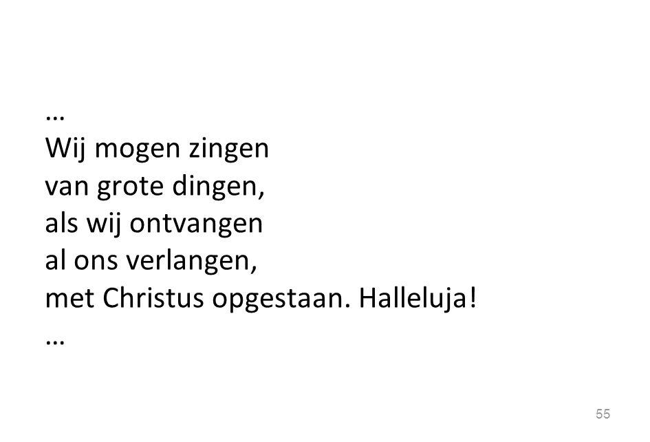 … Wij mogen zingen van grote dingen, als wij ontvangen al ons verlangen, met Christus opgestaan. Halleluja! … 55
