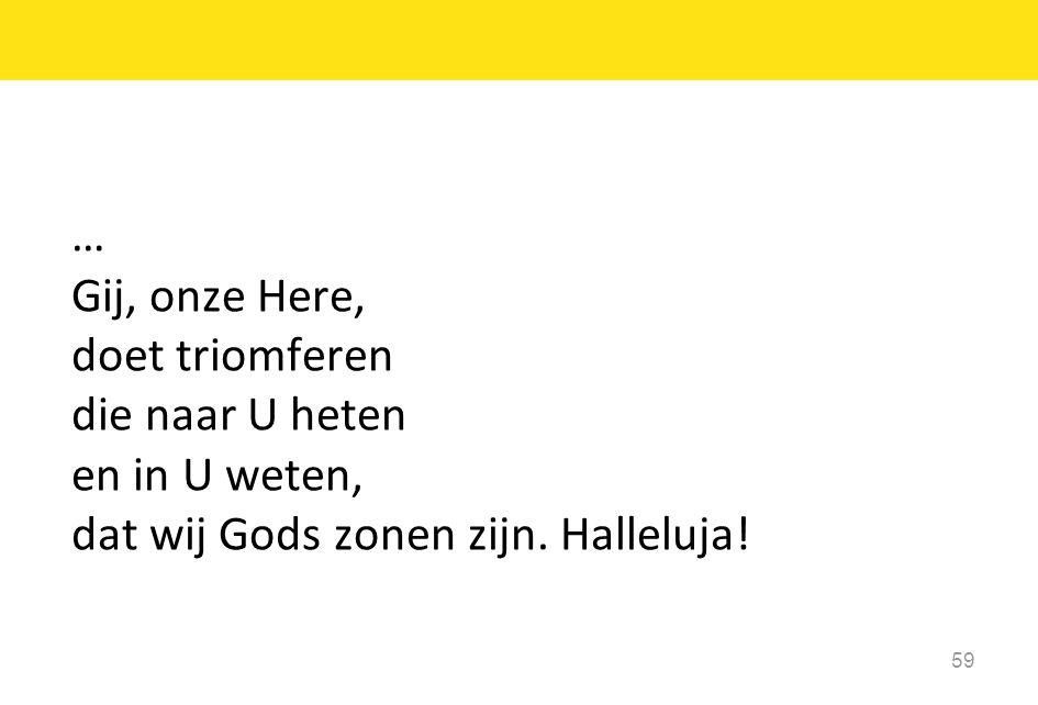 … Gij, onze Here, doet triomferen die naar U heten en in U weten, dat wij Gods zonen zijn. Halleluja! 59