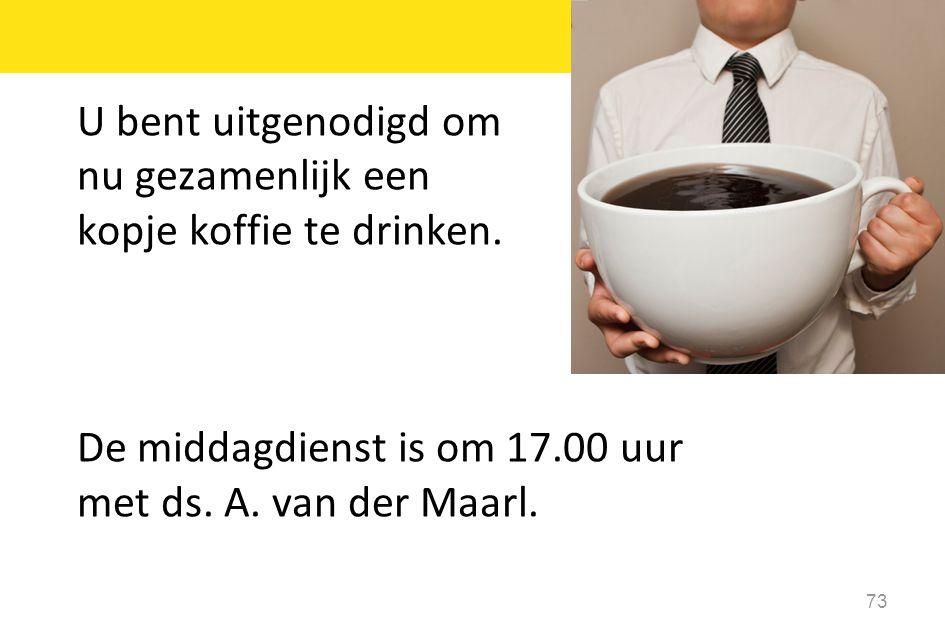 73 U bent uitgenodigd om nu gezamenlijk een kopje koffie te drinken. De middagdienst is om 17.00 uur met ds. A. van der Maarl.