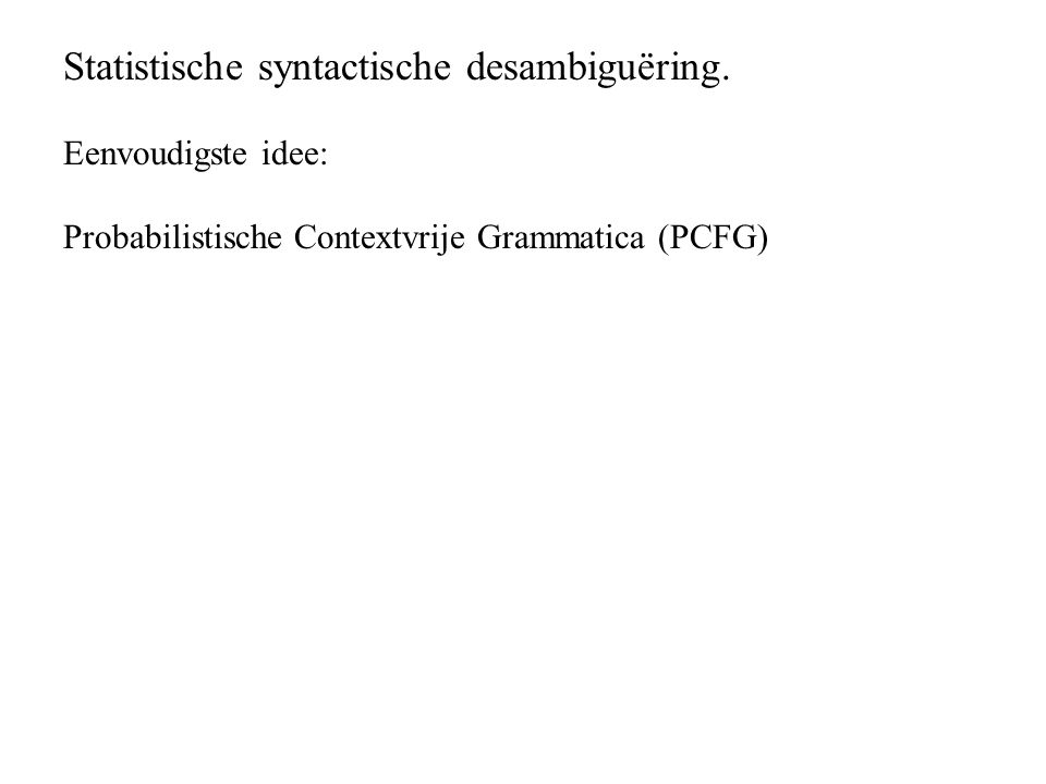 Eenvoudigste idee: Probabilistische Contextvrije Grammatica (PCFG)
