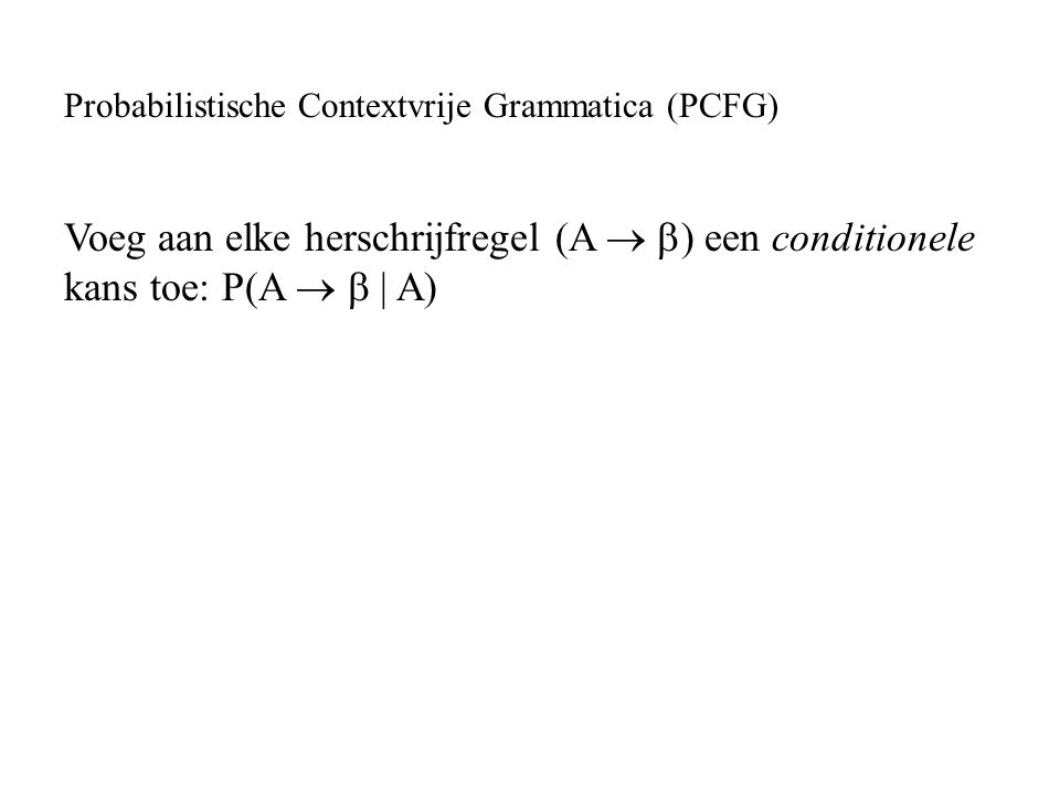 Voeg aan elke herschrijfregel (A   ) een conditionele kans toe: P(A   | A)