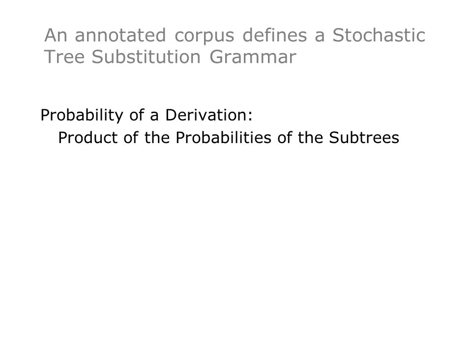 An annotated corpus defines a Stochastic Tree Substitution Grammar Probability of a Derivation: Product of the Probabilities of the Subtrees