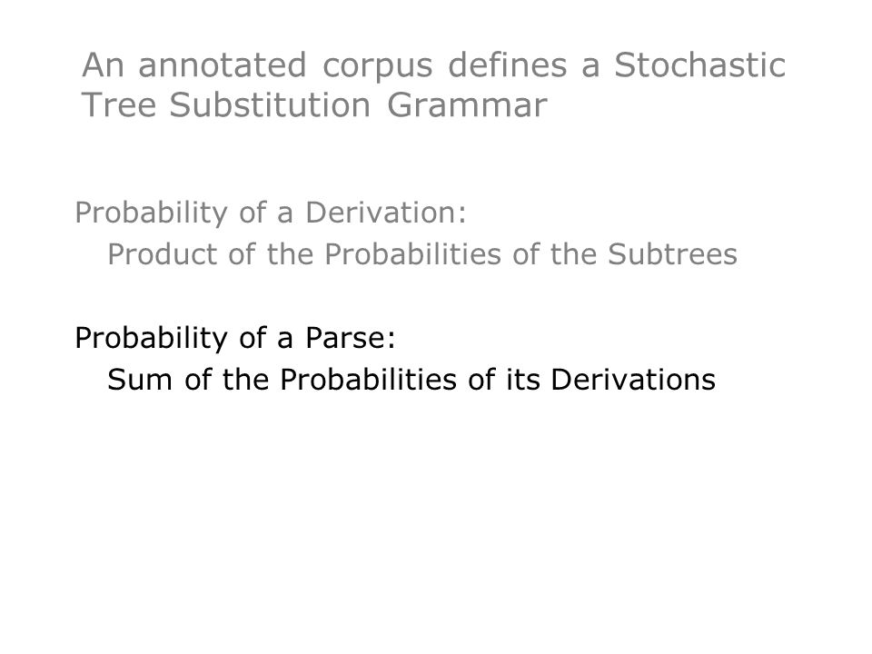 Probability of a Derivation: Product of the Probabilities of the Subtrees Probability of a Parse: Sum of the Probabilities of its Derivations An annotated corpus defines a Stochastic Tree Substitution Grammar
