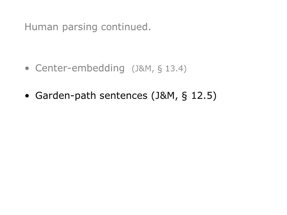 Human parsing continued. •Center-embedding (J&M, § 13.4) •Garden-path sentences (J&M, § 12.5)