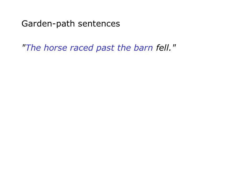 Garden-path sentences The horse raced past the barn fell.