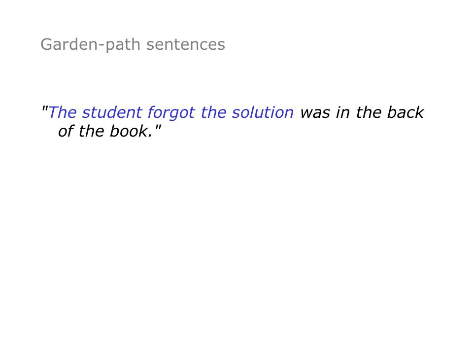 Garden-path sentences The student forgot the solution was in the back of the book.