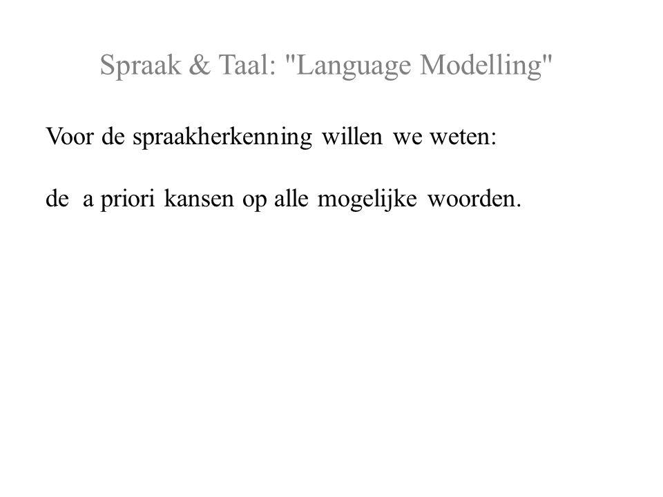 Spraak & Taal: Language Modelling Voor de spraakherkenning willen we weten: de a priori kansen op alle mogelijke woorden.