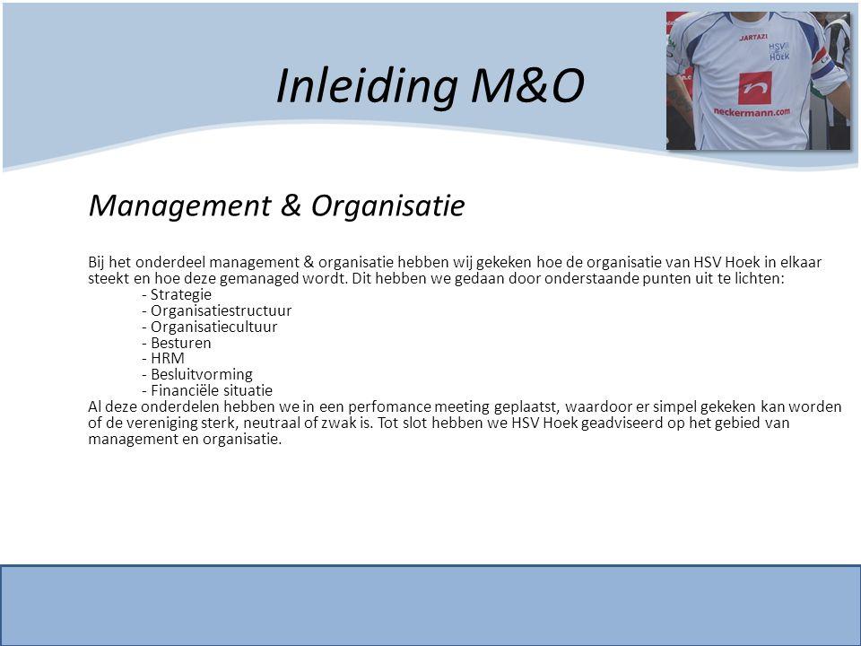Inleiding M&O Management & Organisatie Bij het onderdeel management & organisatie hebben wij gekeken hoe de organisatie van HSV Hoek in elkaar steekt