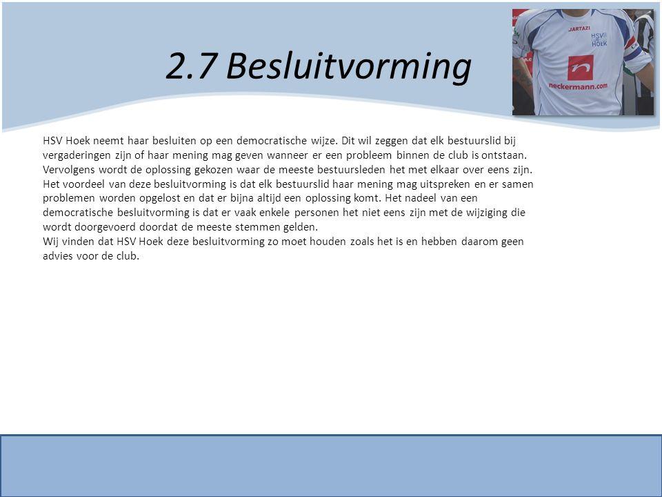 2.7 Besluitvorming HSV Hoek neemt haar besluiten op een democratische wijze. Dit wil zeggen dat elk bestuurslid bij vergaderingen zijn of haar mening