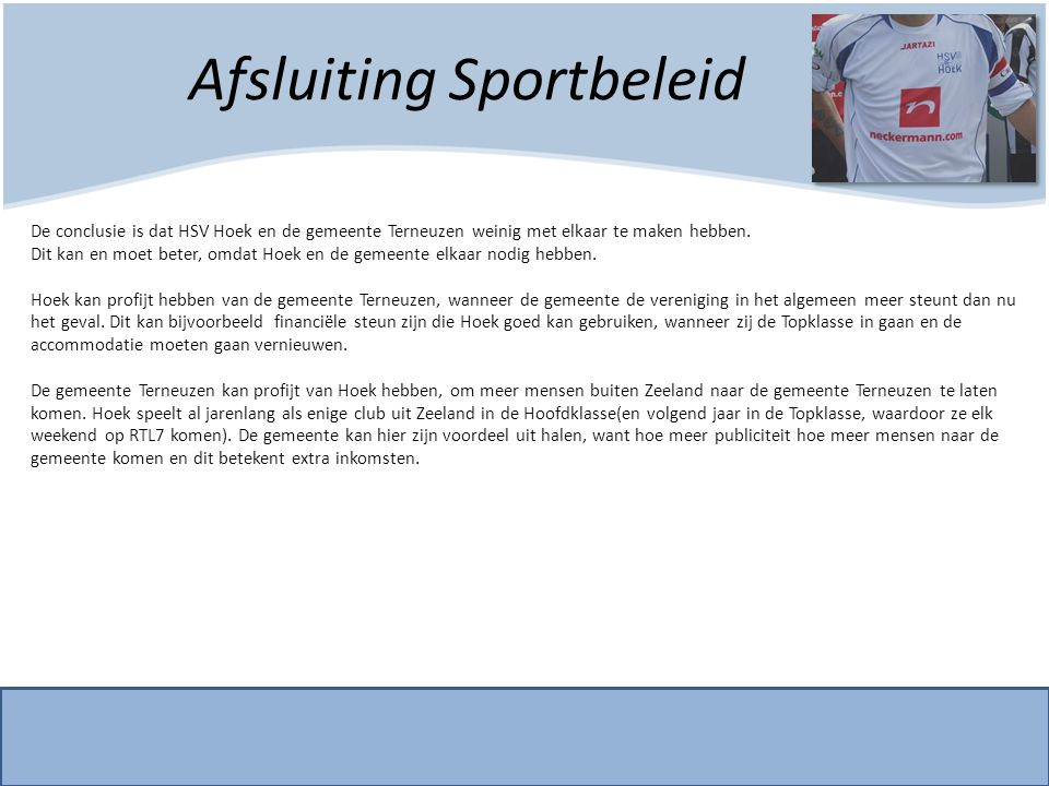 Afsluiting Sportbeleid De conclusie is dat HSV Hoek en de gemeente Terneuzen weinig met elkaar te maken hebben. Dit kan en moet beter, omdat Hoek en d