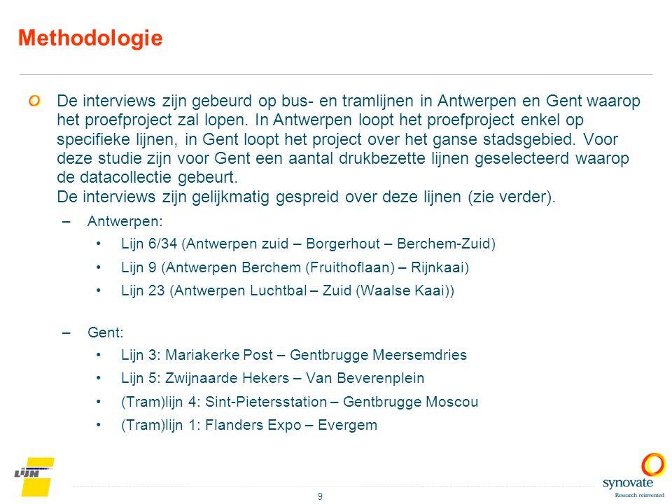 9 Methodologie De interviews zijn gebeurd op bus- en tramlijnen in Antwerpen en Gent waarop het proefproject zal lopen. In Antwerpen loopt het proefpr