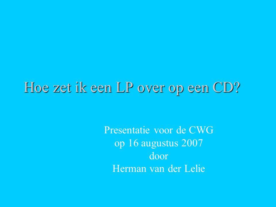 Hoe zet ik een LP over op een CD? Presentatie voor de CWG op 16 augustus 2007 door Herman van der Lelie