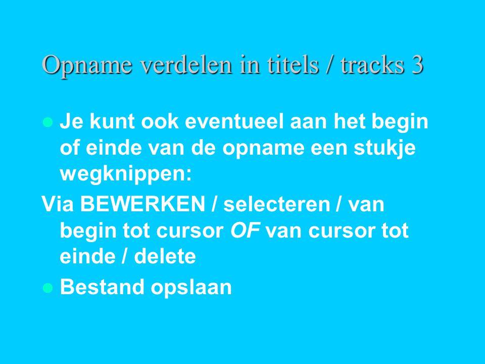 Opname verdelen in titels / tracks 3  Je kunt ook eventueel aan het begin of einde van de opname een stukje wegknippen: Via BEWERKEN / selecteren / van begin tot cursor OF van cursor tot einde / delete  Bestand opslaan